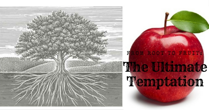 From Root to Fruit:  The Ultimate Temptation